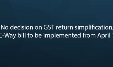 No decision on GST return simplification, E-Way bill to be implemented from April 1